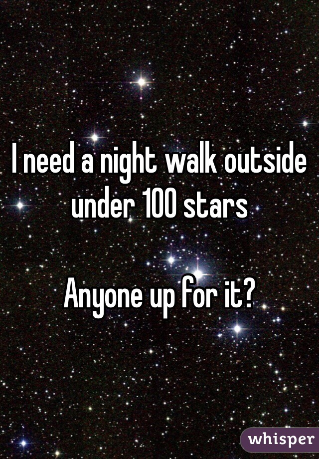 I need a night walk outside under 100 stars   Anyone up for it?