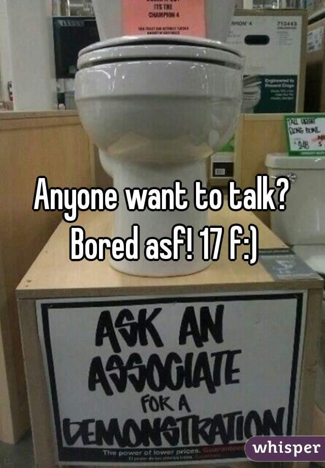 Anyone want to talk? Bored asf! 17 f:)
