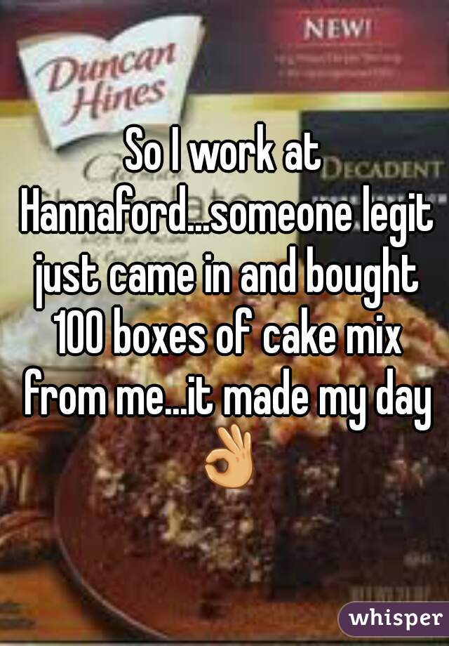 So I work at Hannaford...someone legit just came in and bought 100 boxes of cake mix from me...it made my day 👌