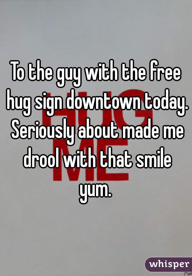 To the guy with the free hug sign downtown today. Seriously about made me drool with that smile yum.