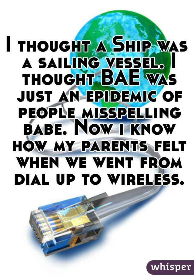I thought a Ship was a sailing vessel. I thought BAE was just an epidemic of people misspelling babe. Now i know how my parents felt when we went from dial up to wireless.