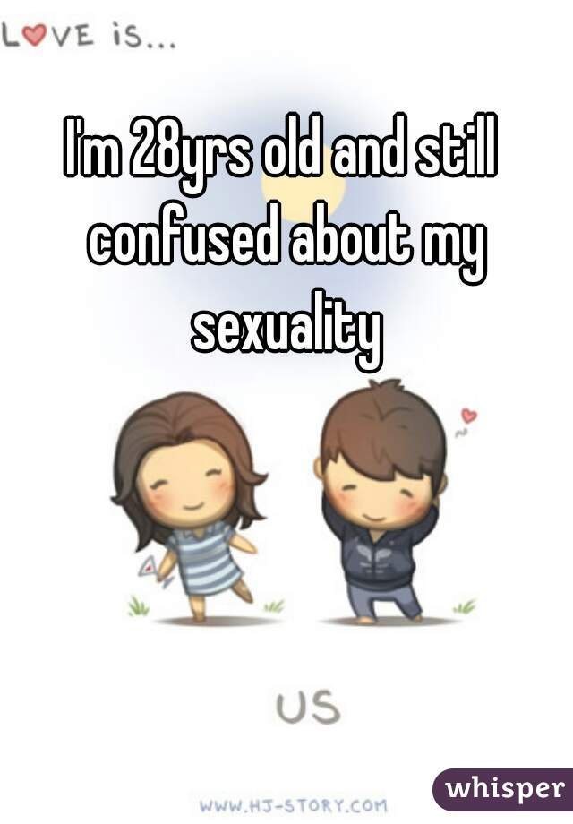 I'm 28yrs old and still confused about my sexuality