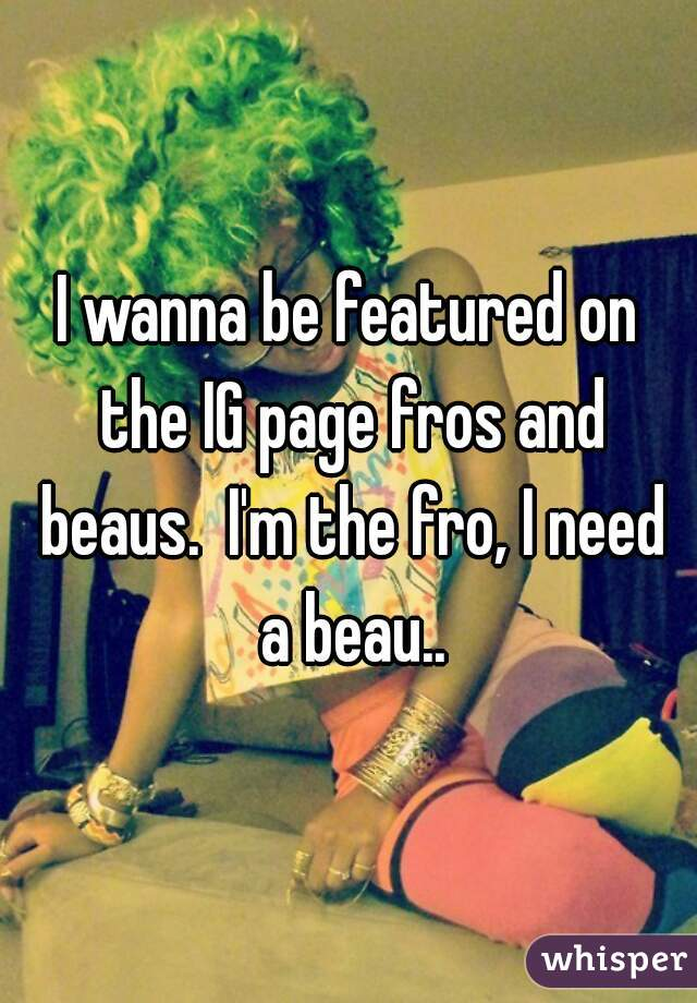 I wanna be featured on the IG page fros and beaus.  I'm the fro, I need a beau..