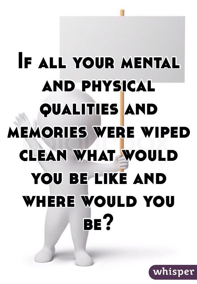 If all your mental and physical qualities and memories were wiped clean what would you be like and where would you be?