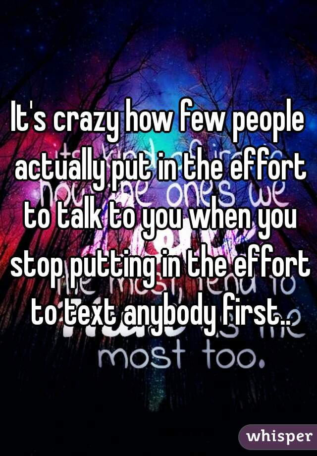 It's crazy how few people actually put in the effort to talk to you when you stop putting in the effort to text anybody first..