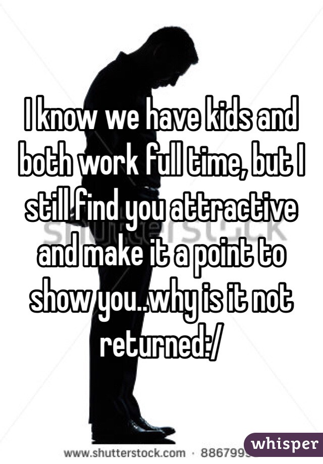 I know we have kids and both work full time, but I still find you attractive and make it a point to show you..why is it not returned:/
