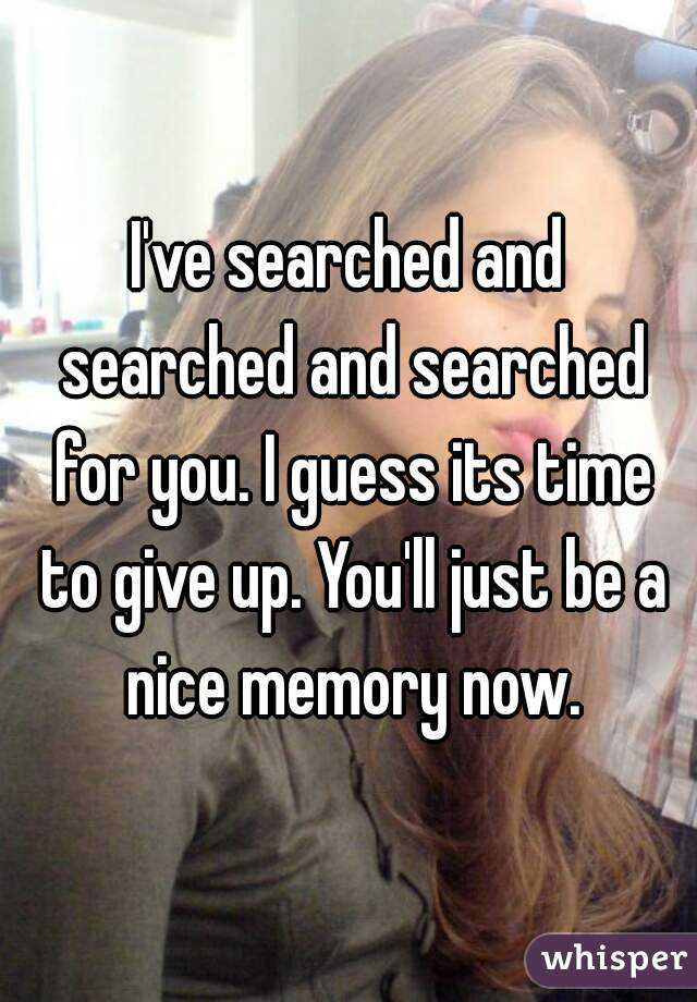 I've searched and searched and searched for you. I guess its time to give up. You'll just be a nice memory now.