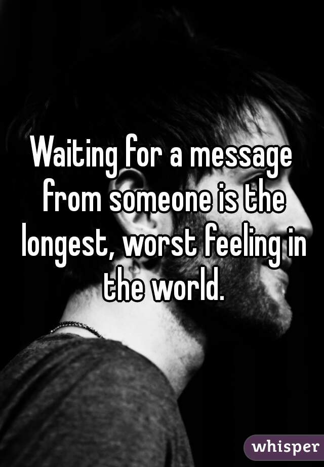 Waiting for a message from someone is the longest, worst feeling in the world.