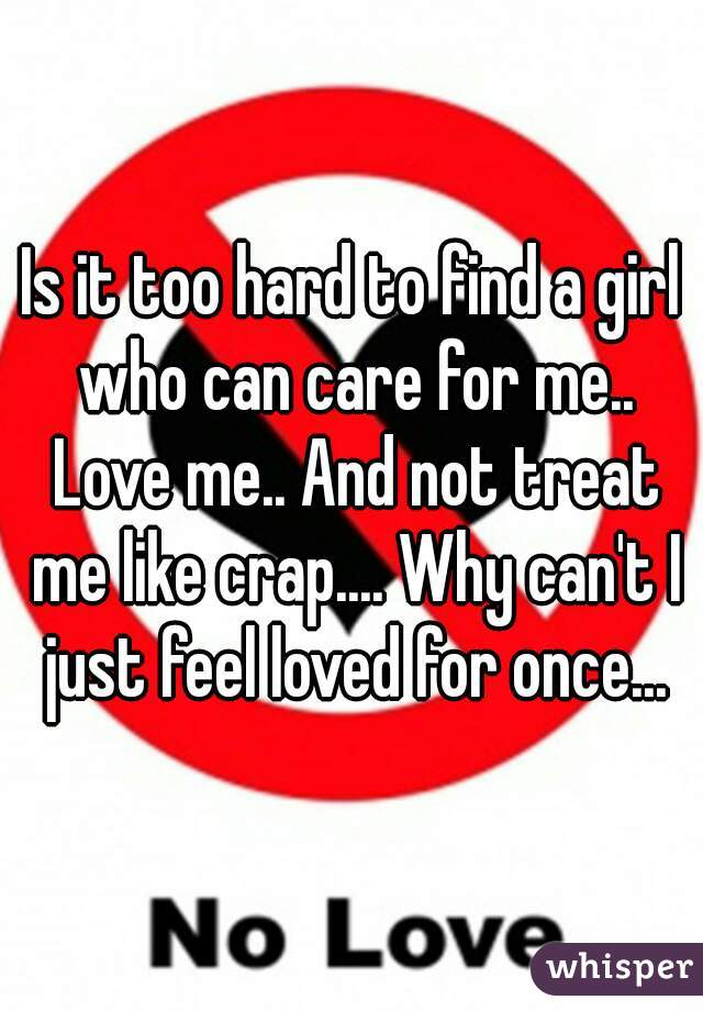 Is it too hard to find a girl who can care for me.. Love me.. And not treat me like crap.... Why can't I just feel loved for once...
