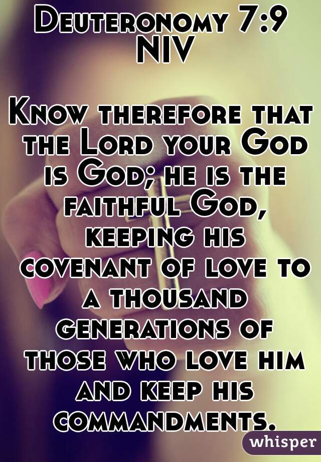 Deuteronomy 7:9 NIV  Know therefore that the Lord your God is God; he is the faithful God, keeping his covenant of love to a thousand generations of those who love him and keep his commandments.