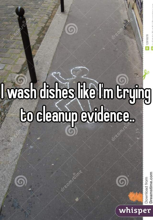 I wash dishes like I'm trying to cleanup evidence..