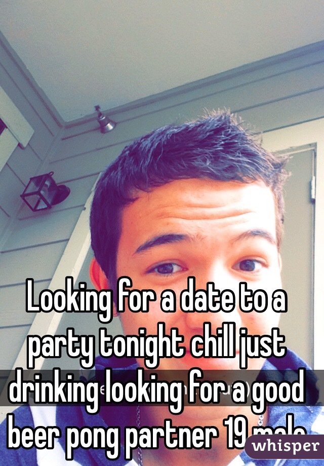 Looking for a date to a party tonight chill just drinking looking for a good beer pong partner 19 male