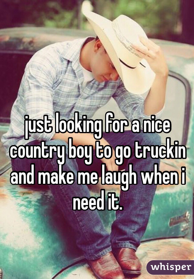 just looking for a nice country boy to go truckin and make me laugh when i need it.