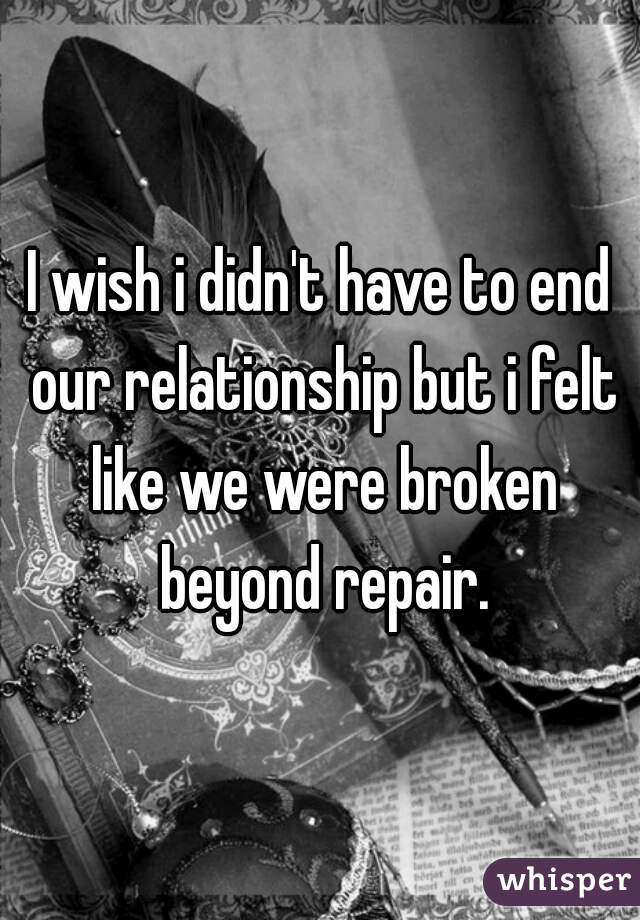 I wish i didn't have to end our relationship but i felt like we were broken beyond repair.