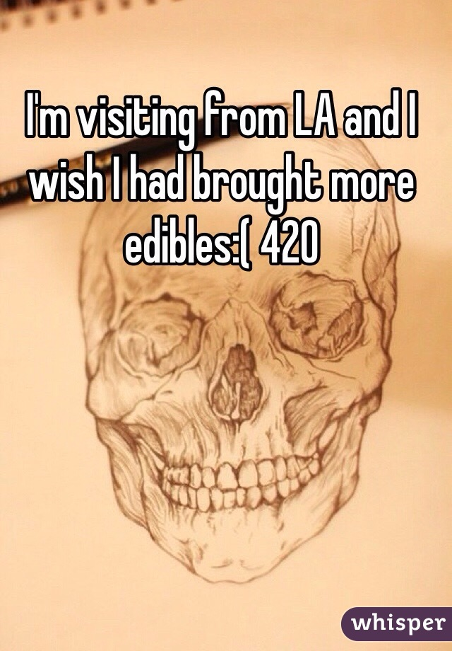 I'm visiting from LA and I wish I had brought more edibles:( 420