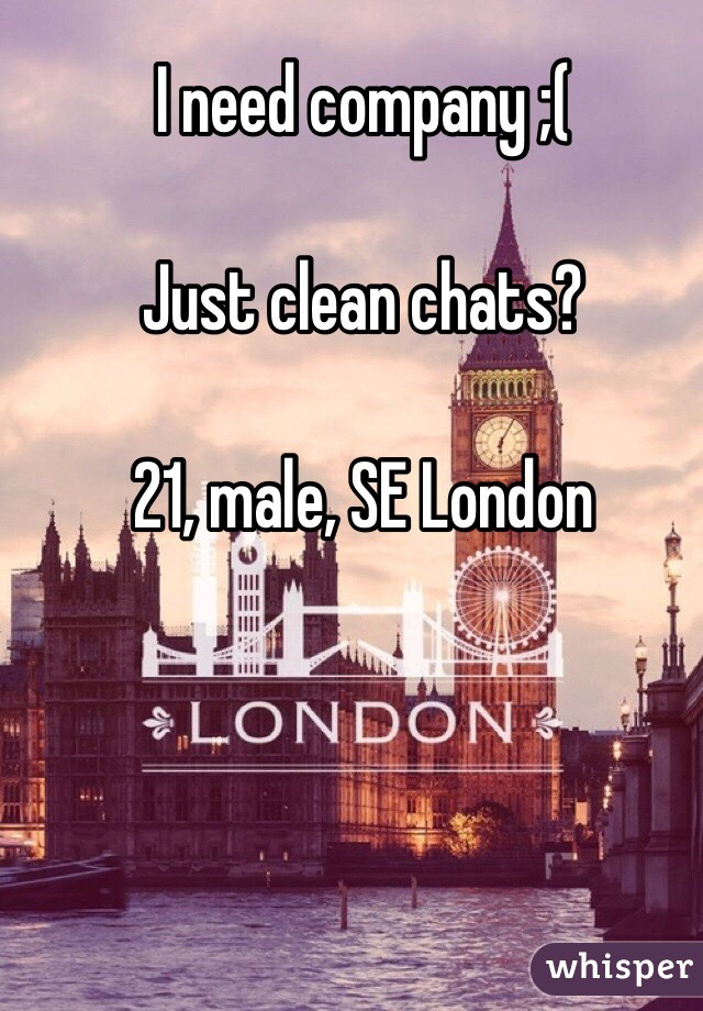 I need company ;(  Just clean chats?  21, male, SE London