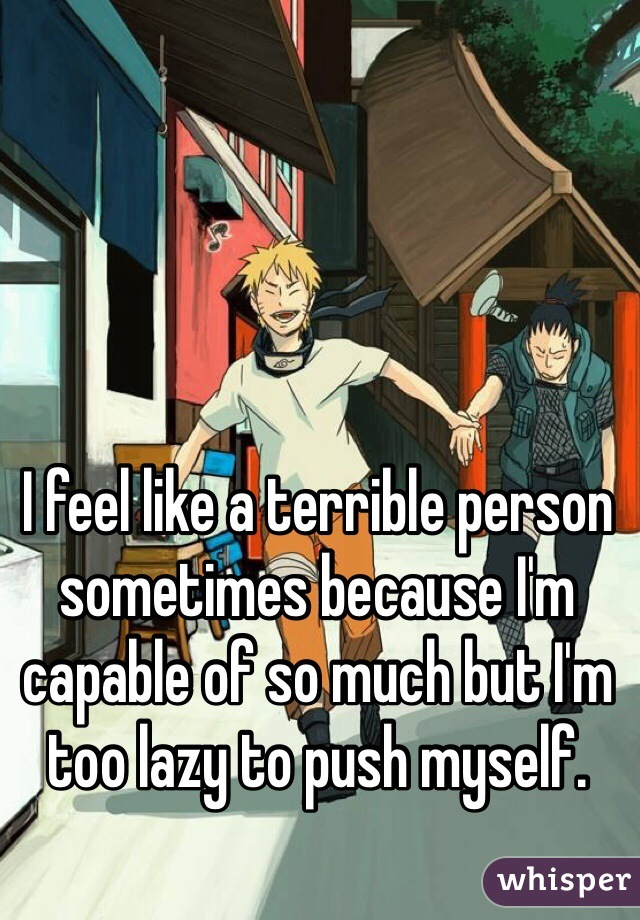 I feel like a terrible person sometimes because I'm capable of so much but I'm too lazy to push myself.
