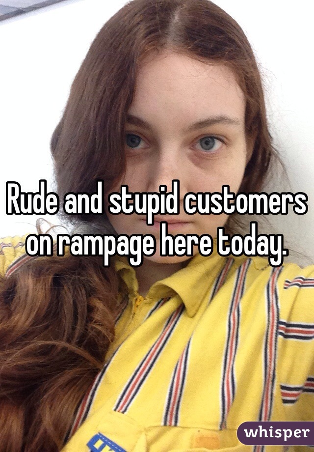 Rude and stupid customers on rampage here today.