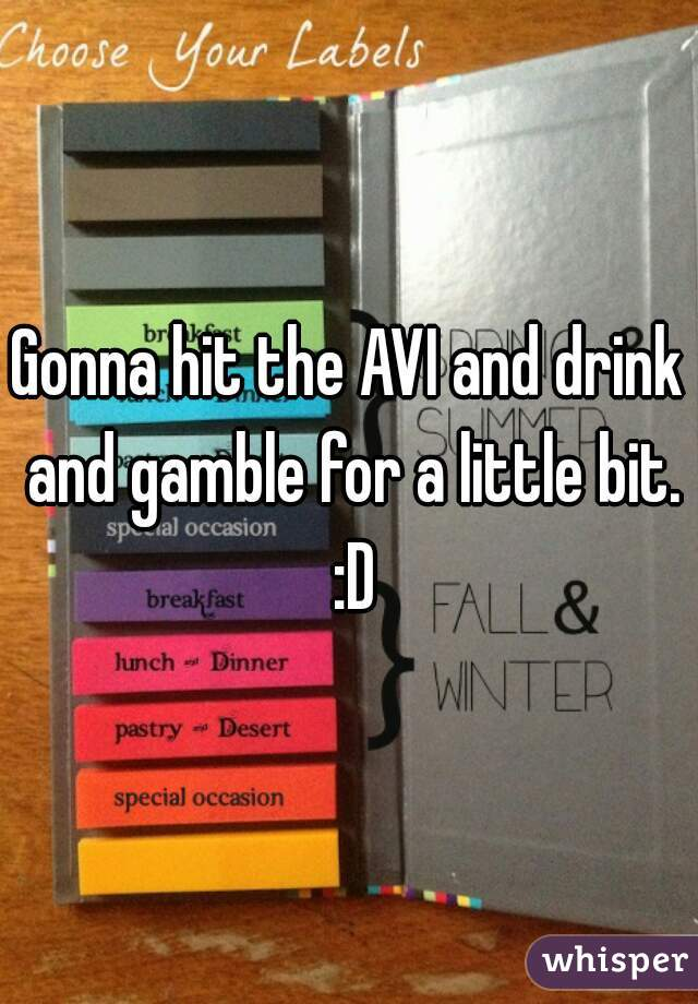 Gonna hit the AVI and drink and gamble for a little bit. :D