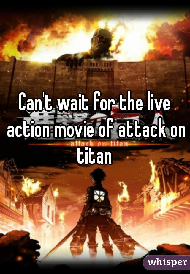 Can't wait for the live action movie of attack on titan