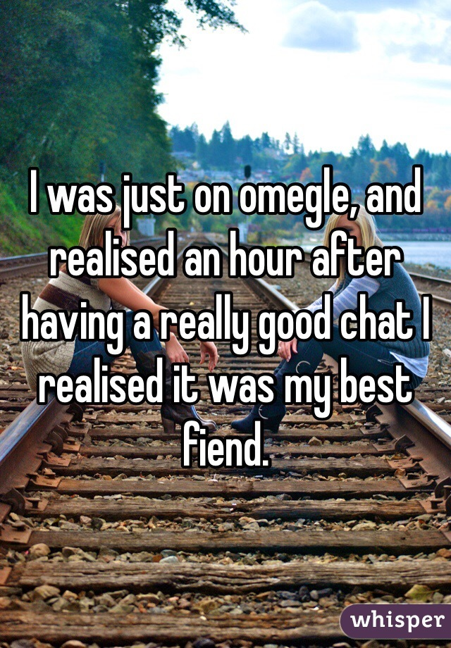 I was just on omegle, and realised an hour after having a really good chat I realised it was my best fiend.