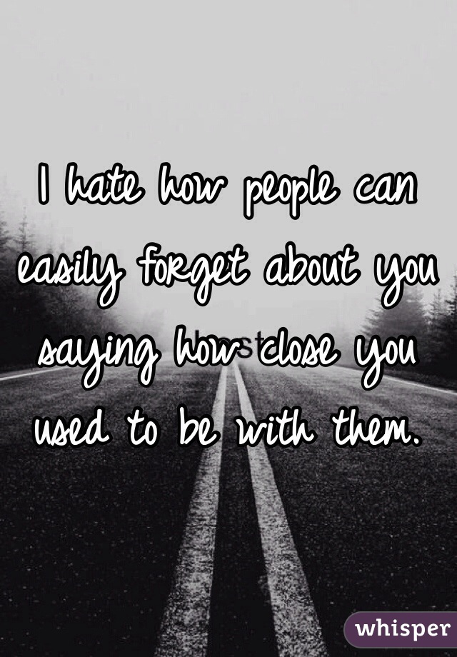 I hate how people can easily forget about you saying how close you used to be with them.