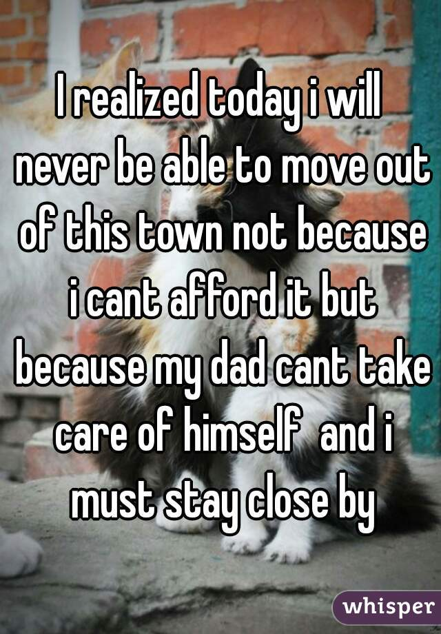I realized today i will never be able to move out of this town not because i cant afford it but because my dad cant take care of himself  and i must stay close by