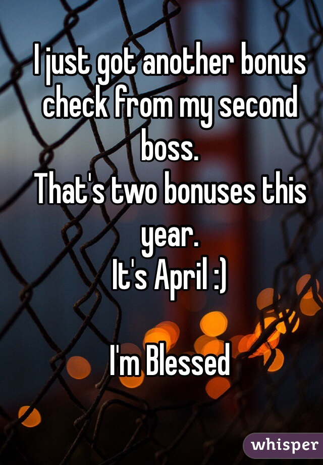 I just got another bonus check from my second boss.  That's two bonuses this year.  It's April :)   I'm Blessed