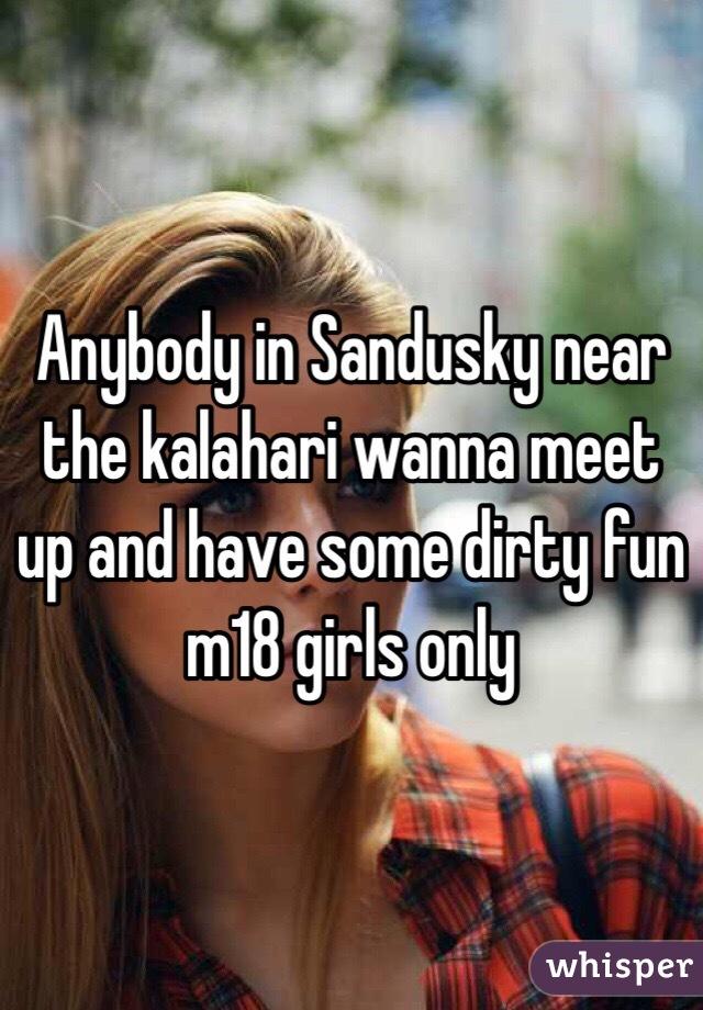 Anybody in Sandusky near the kalahari wanna meet up and have some dirty fun m18 girls only