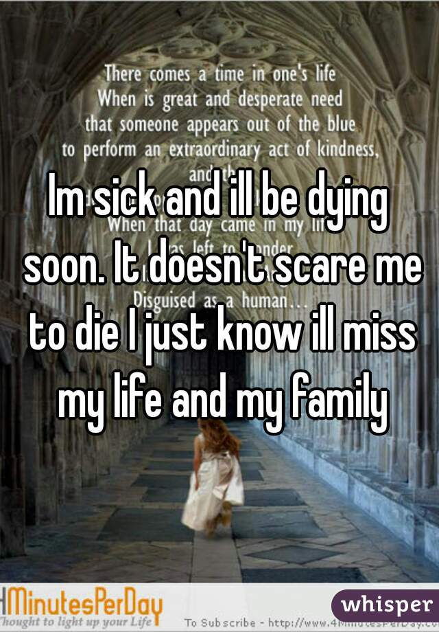 Im sick and ill be dying soon. It doesn't scare me to die I just know ill miss my life and my family