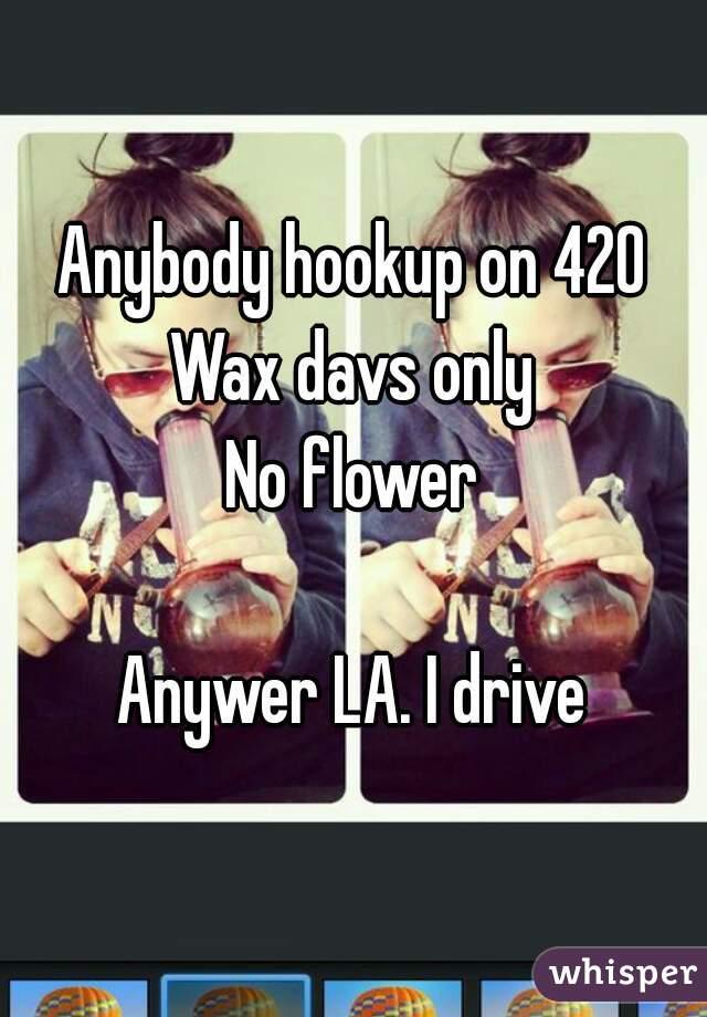 Anybody hookup on 420 Wax davs only No flower  Anywer LA. I drive