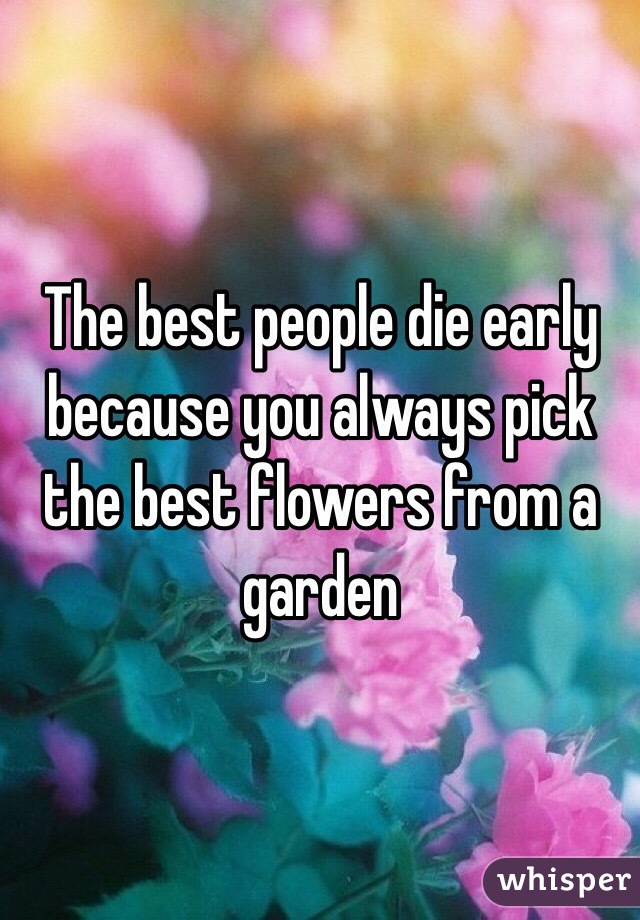 The best people die early because you always pick the best flowers from a garden
