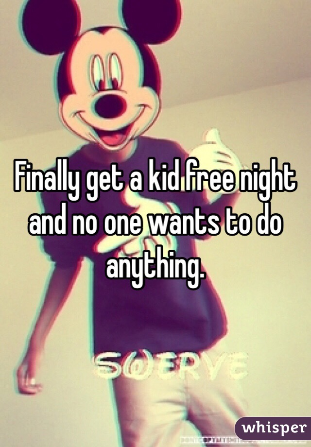 Finally get a kid free night and no one wants to do anything.