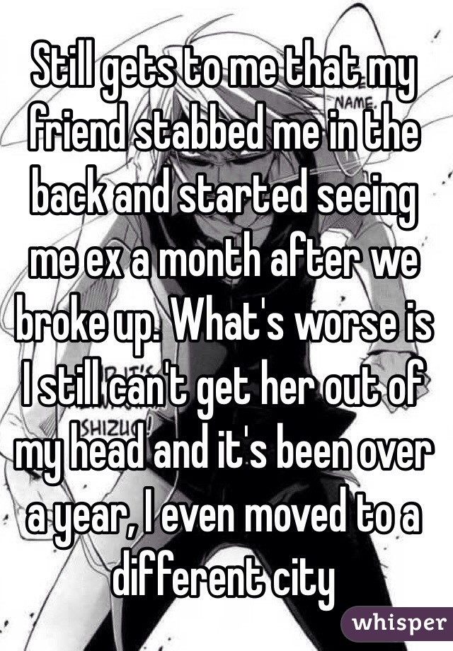 Still gets to me that my friend stabbed me in the back and started seeing me ex a month after we broke up. What's worse is I still can't get her out of my head and it's been over a year, I even moved to a different city