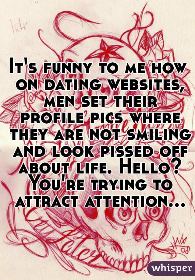 It's funny to me how on dating websites, men set their profile pics where they are not smiling and look pissed off about life. Hello? You're trying to attract attention...
