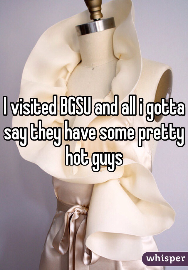 I visited BGSU and all i gotta say they have some pretty hot guys