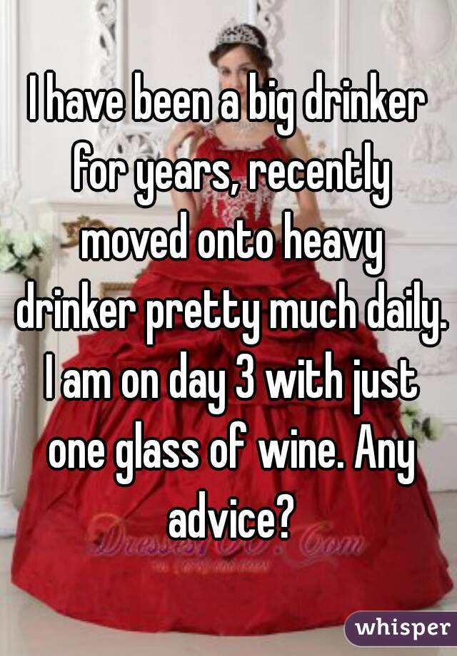 I have been a big drinker for years, recently moved onto heavy drinker pretty much daily. I am on day 3 with just one glass of wine. Any advice?