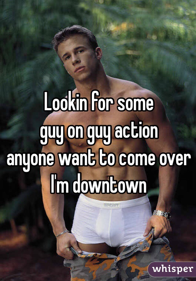 Lookin for some guy on guy action anyone want to come over I'm downtown