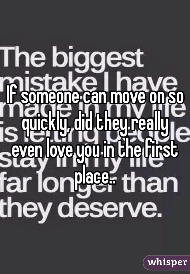 If someone can move on so quickly, did they really even love you in the first place..