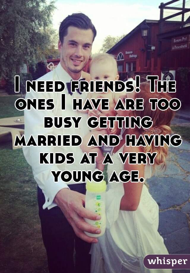 I need friends! The ones I have are too busy getting married and having kids at a very young age.