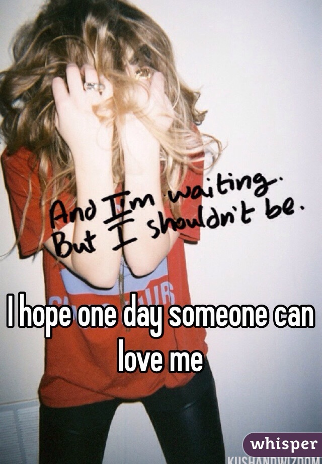 I hope one day someone can love me