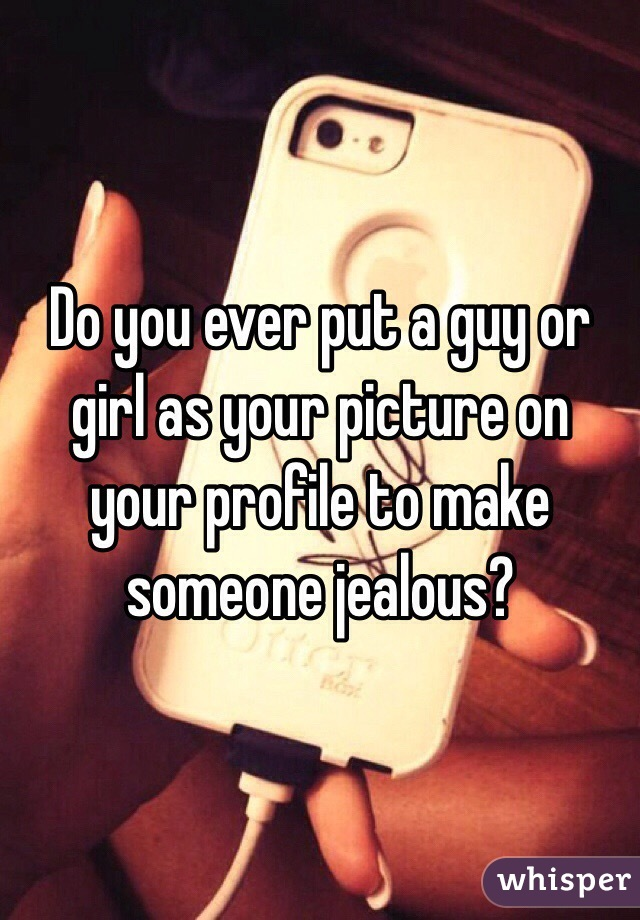Do you ever put a guy or girl as your picture on your profile to make someone jealous?