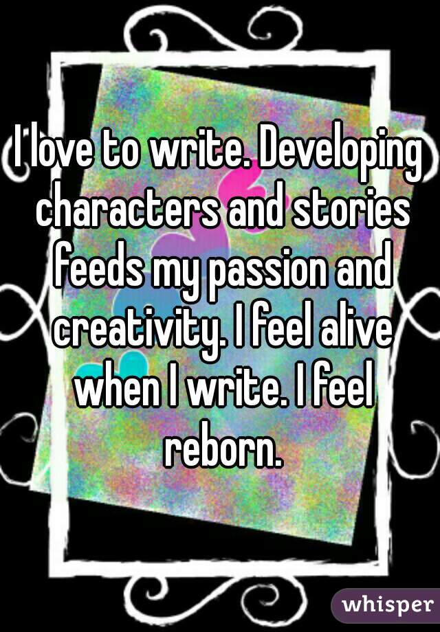 I love to write. Developing characters and stories feeds my passion and creativity. I feel alive when I write. I feel reborn.