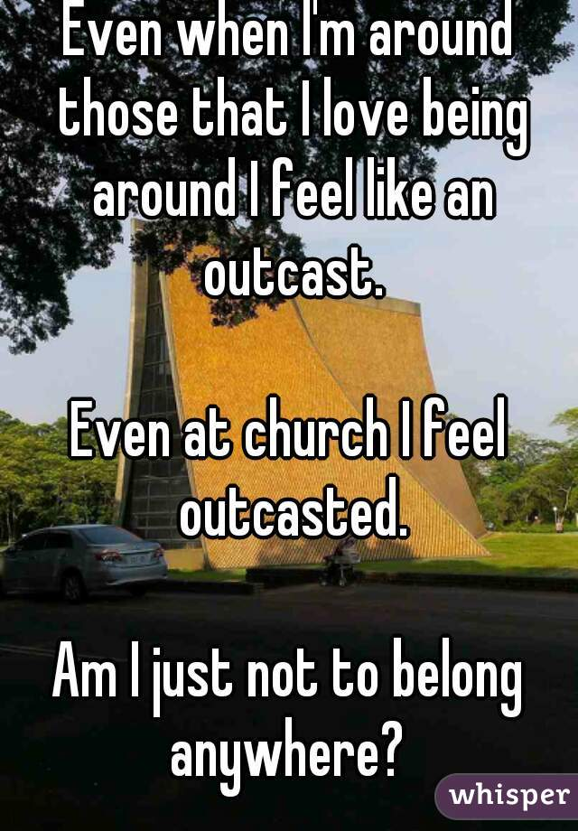 Even when I'm around those that I love being around I feel like an outcast.  Even at church I feel outcasted.  Am I just not to belong anywhere?