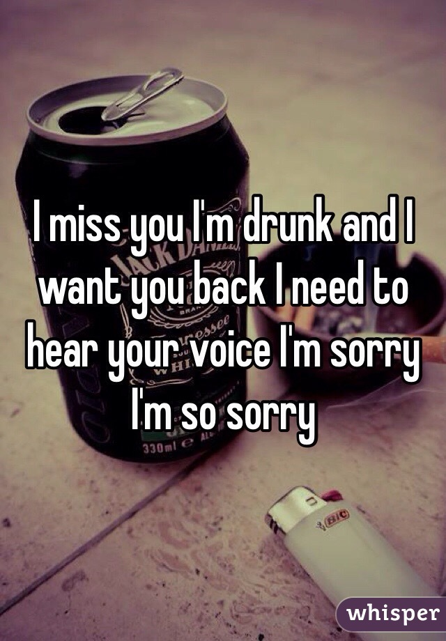 I miss you I'm drunk and I want you back I need to hear your voice I'm sorry I'm so sorry
