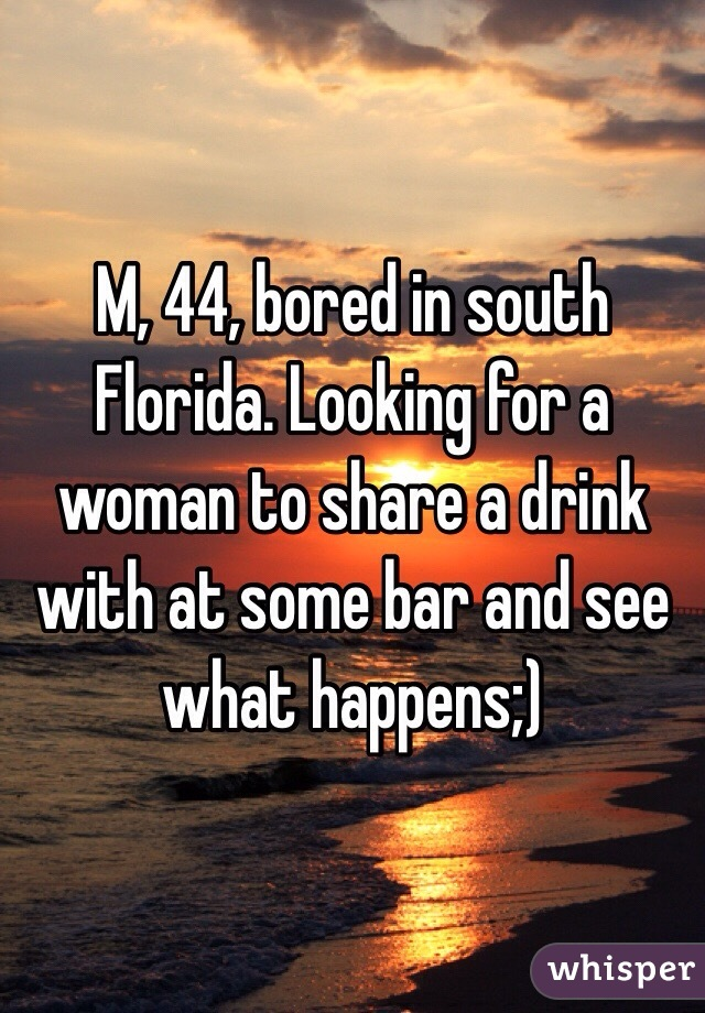 M, 44, bored in south Florida. Looking for a woman to share a drink with at some bar and see what happens;)