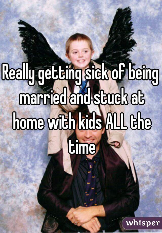 Really getting sick of being married and stuck at home with kids ALL the time