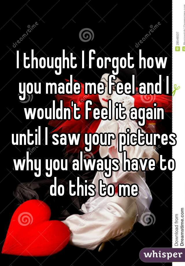 I thought I forgot how you made me feel and I wouldn't feel it again until I saw your pictures why you always have to do this to me