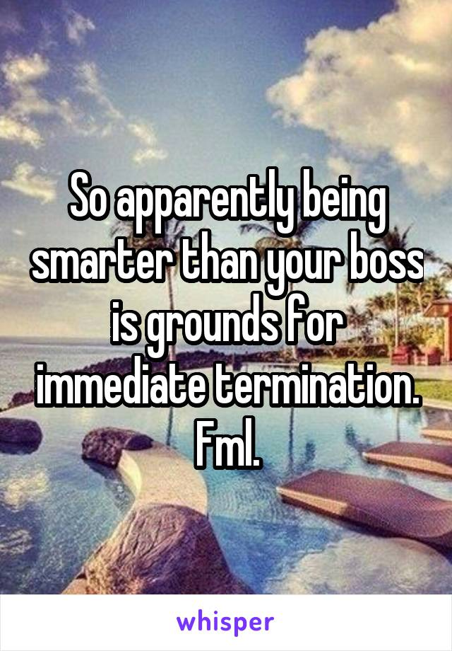 So apparently being smarter than your boss is grounds for immediate termination. Fml.