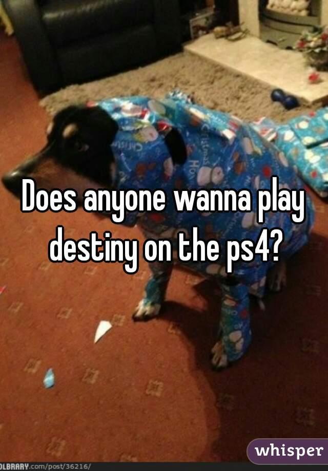 Does anyone wanna play destiny on the ps4?